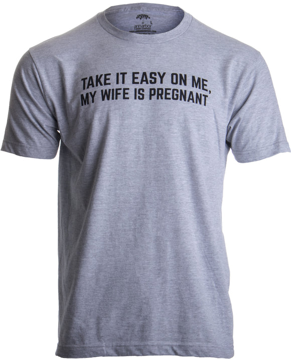 Take it Easy on Me, my Wife is Pregnant | Funny New Dad Be Nice Father's T-shirt