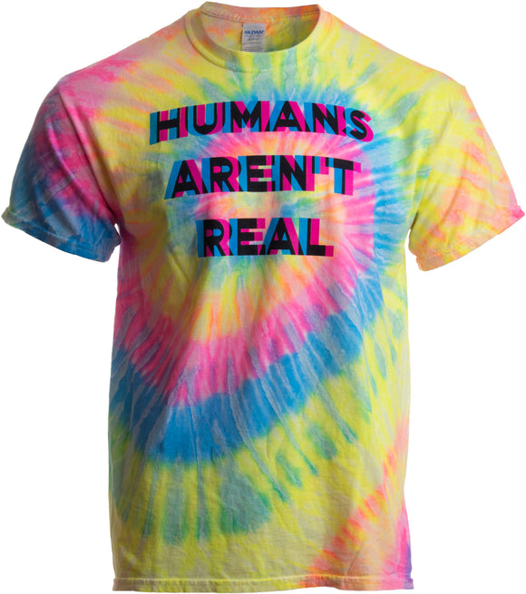 Humans Aren't Real | Funny Festival Hippy Rave Drug Tie Dye for Men or Women T-shirt