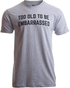 Too Old to Be Embarassed | Funny Guys Gifts fof for Dad Grandpa Rule Man T-shirt