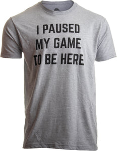 I Paused my Game to Be Here | Funny Video Gamer Gaming Player Humor Joke for Men Women T-shirt