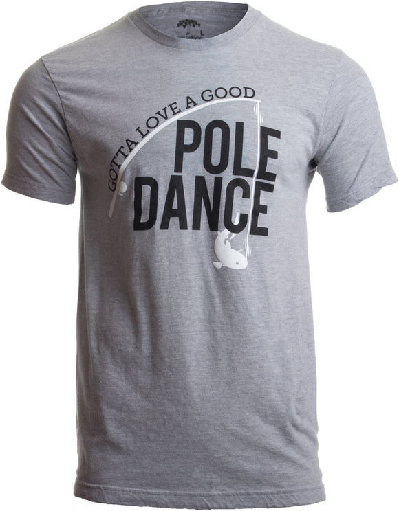 Gotta Love a Good Pole Dance | Funny Fishing Pole Humor Fisherman Unisex T-shirt