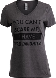 You Can't Scare Me, I have Three Daughters | Funny Mom V-neck T-shirt for Women