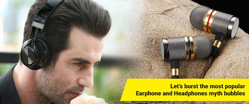 Let's burst the most popular Earphone and Headphones myth bubbles