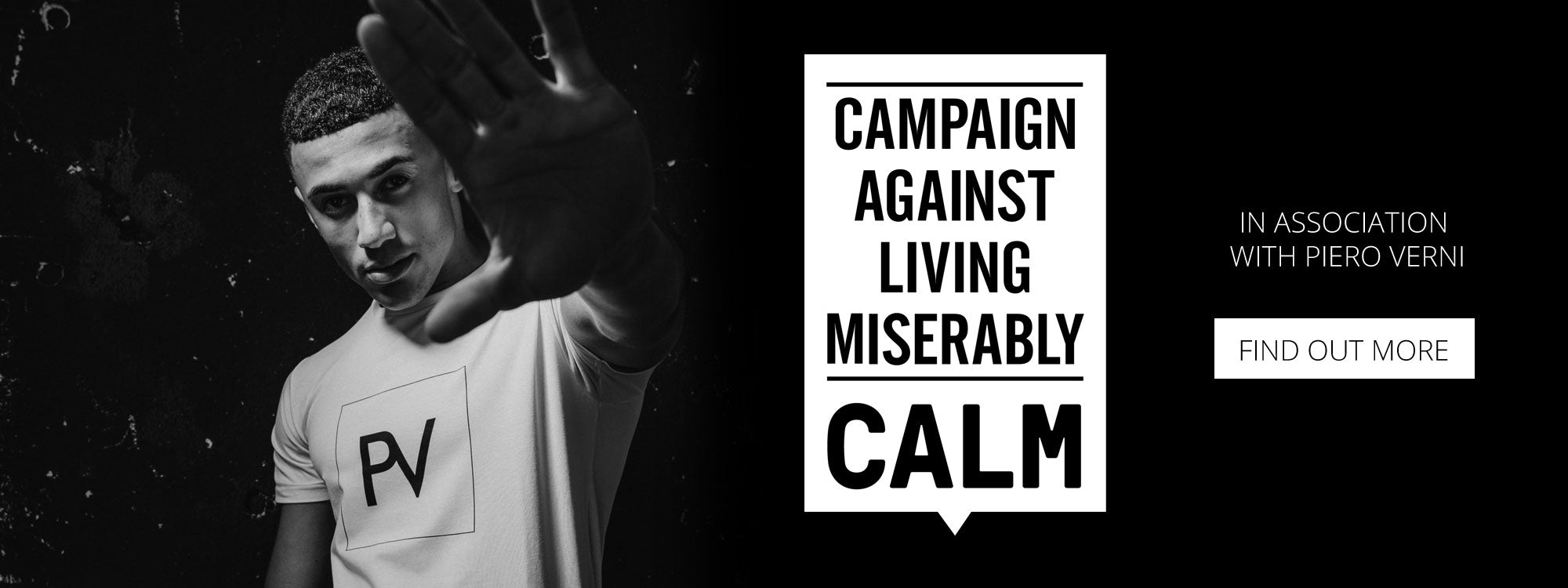 Calm Campaign Against Living Miserably in association with Piero Verni - Find out more