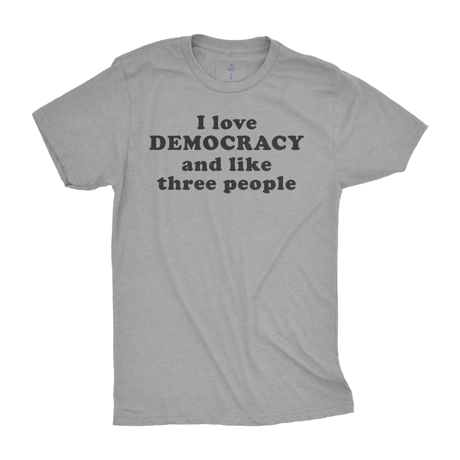 I Love Democracy and Like Three People| Adult Tees