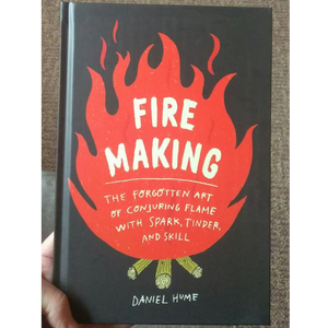 Fire Making: The Forgotten Art of Conjuring Flame