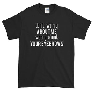 Worry About Your Eyebrows Funny Women's Shirt - Quote My Gift