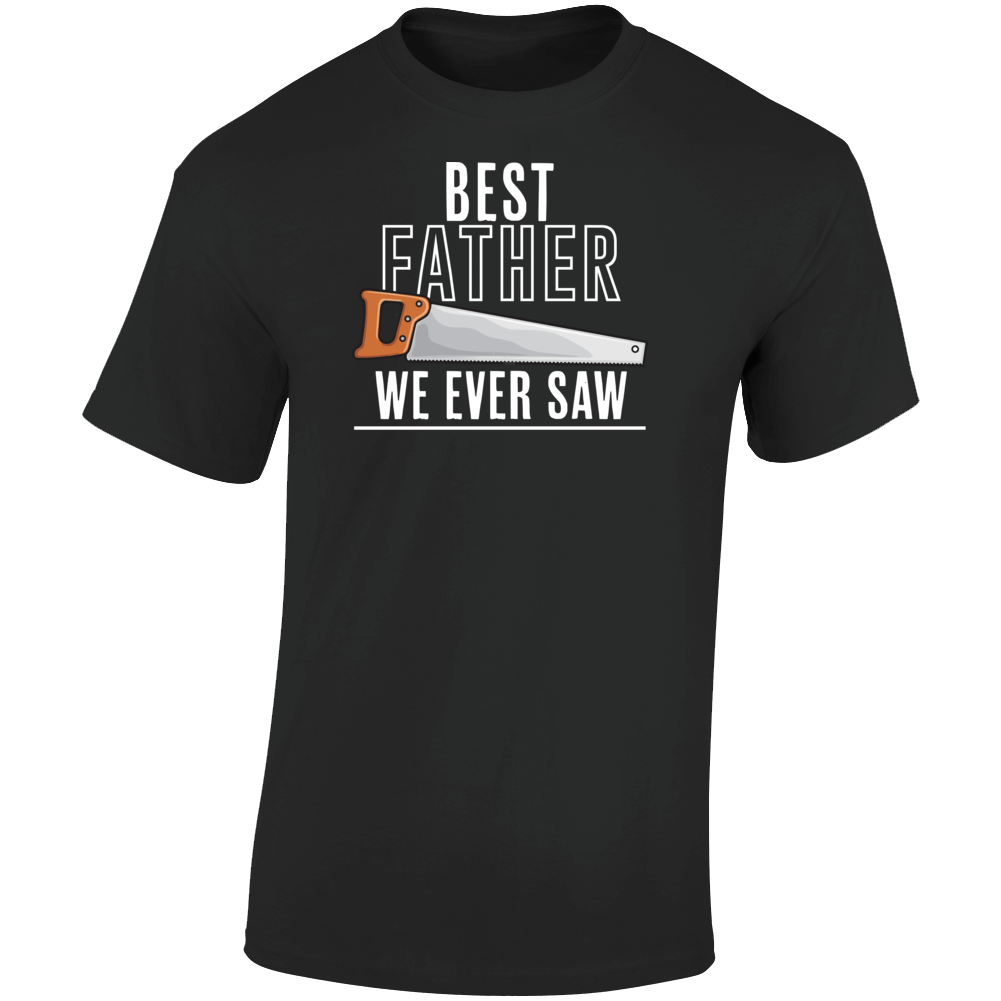Best Father We Ever Saw - Black T Shirt
