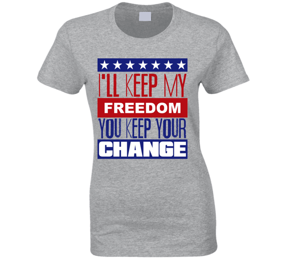 I'll Keep My Freedom, You Keep Your Change Ladies T Shirt