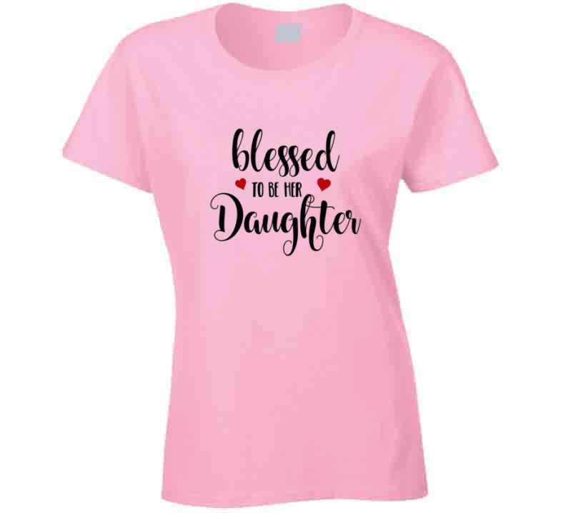 Blessed To Be Her Daughter Tee T Shirt - Ladies - B Inspired Boutique