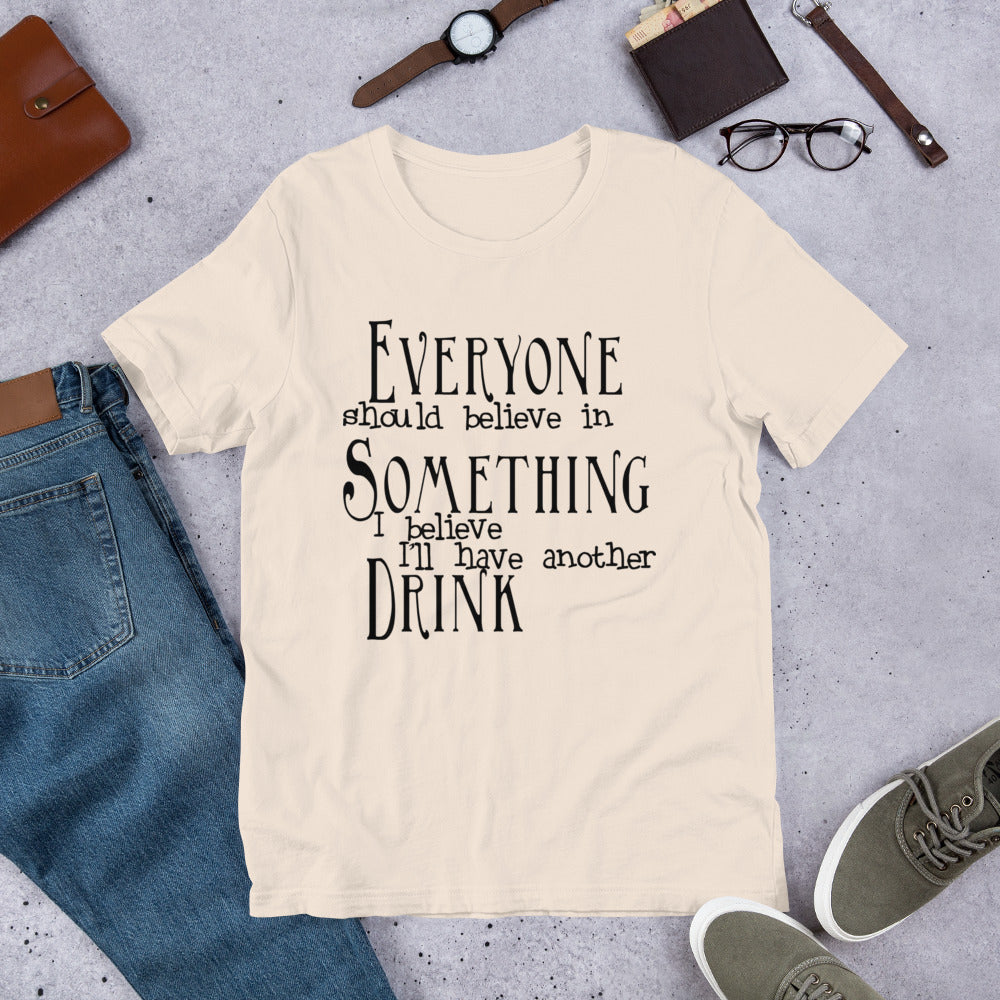 Everyone Believes in Something, I Believe I'll have another Drink T-Shirt