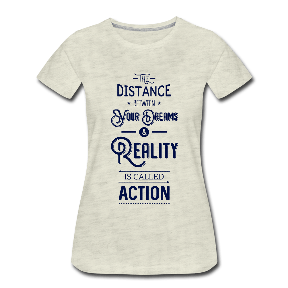 The Distance Between your Dreams Ladies Premium T-Shirt - heather oatmeal