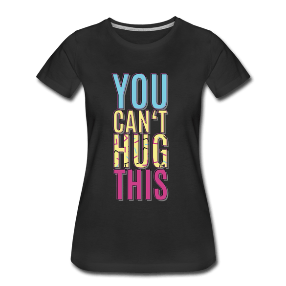 You Can't Hug This Ladies Premium T-Shirt - black
