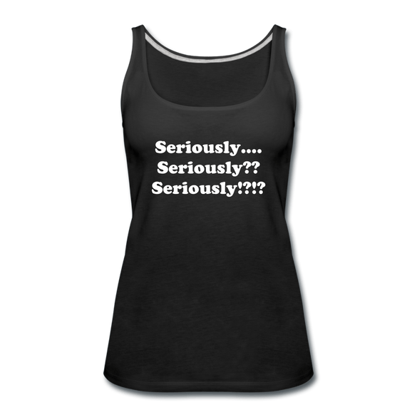 Seriously, Seriously?? Seriously!?!? Women's Premium Tank Top - black