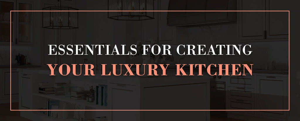 essentials to creating your luxury kitchen