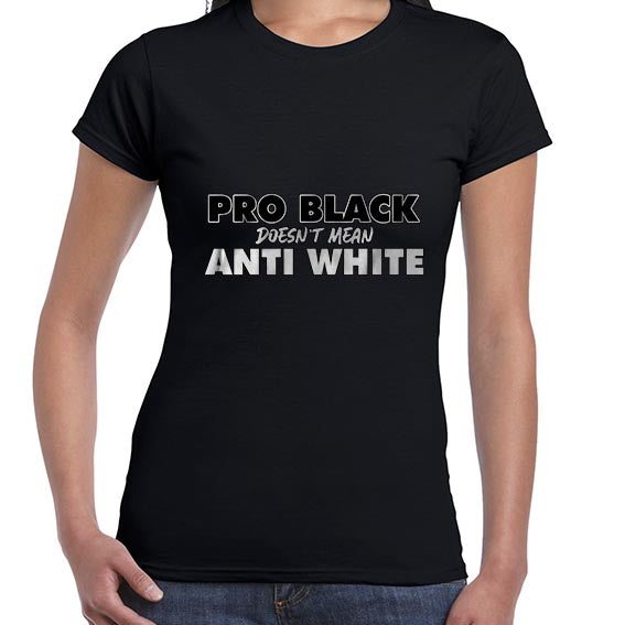 Pro BLACK Doesn't Mean Anti WHITE BLM Awareness Tshirt Shirt Lady Fit Ladies 6460