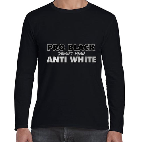 Pro BLACK Doesn't Mean Anti WHITE BLM Awareness Long Sleeve Tshirt Shirt Mens Unisex 6460