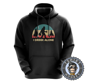 I Drink Alone Funny Bigfoot Sasquatch Beer Drinking Vintage Hoodies Hoodie Hoody Jumper Pullover Mens Ladies Kids Unisex 1080