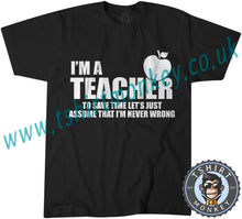 Load image into Gallery viewer, I'm A Teacher So Lets Assume I'm Never Wrong T-Shirt Unisex Mens Kids Ladies