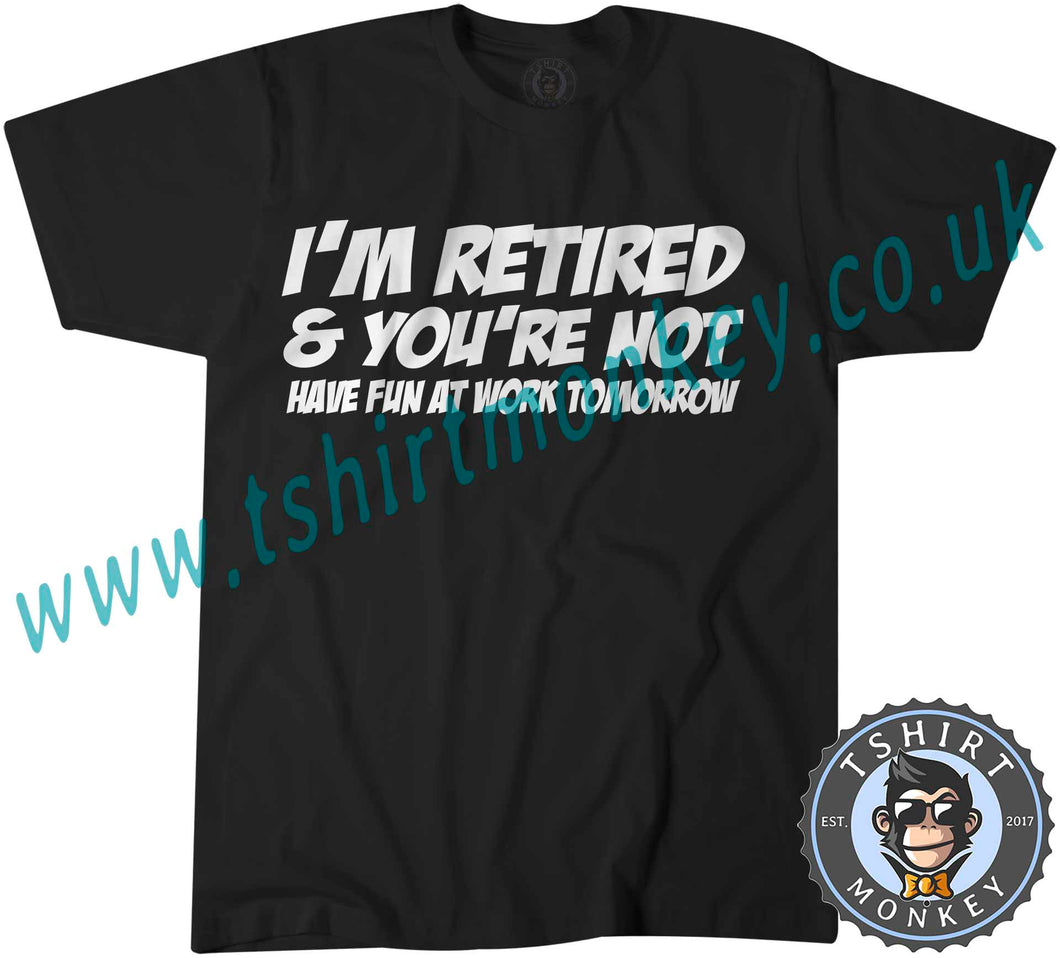 I'm Retired And You're Not Have Fun At Work Tomorrow T-Shirt Unisex Mens Kids Ladies