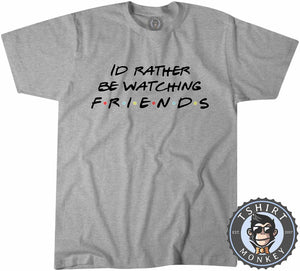 Id Rather Be Watching Friends Funny TV Sitcom Statement Tshirt Mens Unisex 1325