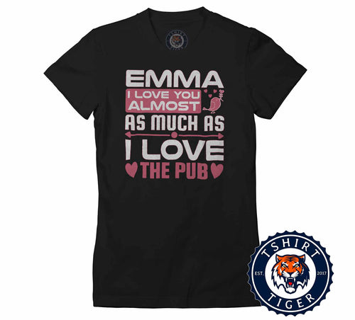 Emma I Love You Almost As I Love The Pub Funny Beer Tshirt Lady Fit Ladies 3232