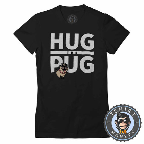 Hug The Pug Cute Dog Graphic Tshirt Shirt Lady Fit Ladies 1741