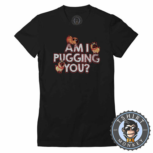 Am I Pugging You Funny Dog Vintage Tshirt Shirt Lady Fit Ladies 1740