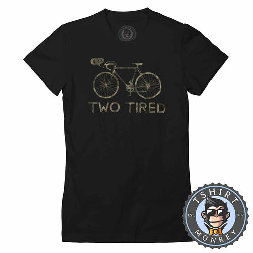 Two Tired - Bicycle Meme Funny Hobby Graphic Tshirt Lady Fit Ladies 3093