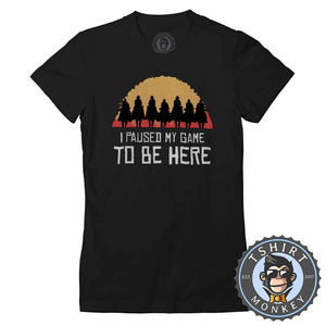 I Paused My Game To Be Here - Red Dead Redemption Game Inspired Tshirt Lady Fit Ladies 1091