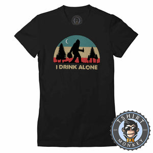 I Drink Alone Funny Bigfoot Sasquatch Beer Drinking Vintage Tshirt Lady Fit Ladies 1080