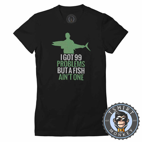 I Got 99 Problems Fisherman Inspired Funny Tshirt Shirt Lady Fit Ladies 1757