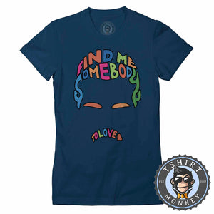 Find Me Somebody To Love Tshirt Lady Fit Ladies 0317