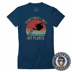 Sometimes I Wet My Plants Funny Vintage Statement Tshirt Lady Fit Ladies 1078