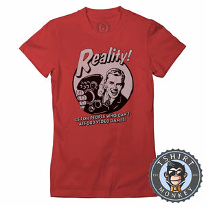 Reality - Is For People Who Can't Afford Video Games Funny Statement Tshirt Lady Fit Ladies 1201