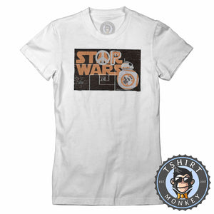Stop Wars - Star Wars Inspired BB-8 Graphic Peace Statement Tshirt Lady Fit Ladies 1255