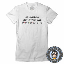 Load image into Gallery viewer, Id Rather Be Watching Friends Funny TV Sitcom Statement Tshirt Lady Fit Ladies 1325