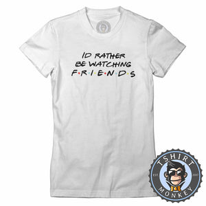 Id Rather Be Watching Friends Funny TV Sitcom Statement Tshirt Lady Fit Ladies 1325