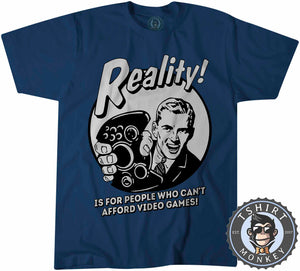 Reality - Is For People Who Can't Afford Video Games Funny Statement Tshirt Mens Unisex 1201