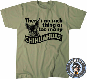 There's No Such Things As Too Many Chihuahuas T-Shirt Unisex Mens Kids Ladies - TeeTiger
