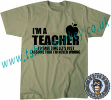 Load image into Gallery viewer, I'm A Teacher So Lets Assume I'm Never Wrong T-Shirt Unisex Mens Kids Ladies - TeeTiger