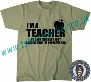 I'm A Teacher So Lets Assume I'm Never Wrong T-Shirt Unisex Mens Kids Ladies