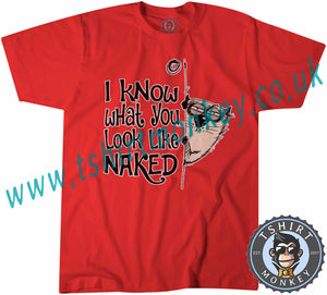I Know What You Look Like Naked T-Shirt Unisex Mens Kids Ladies
