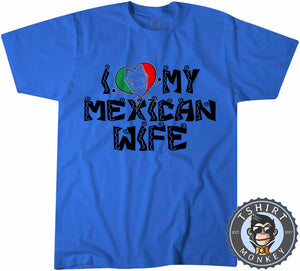 I Love My Mexican Wife T-Shirt Unisex Mens Kids Ladies - TeeTiger