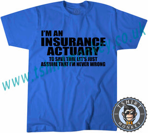 I'm An Insurance Actuary To Save Time Let's Just Assume I'm Never Wrong T-Shirt Unisex Mens Kids Ladies - TeeTiger