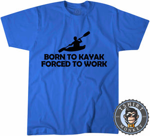 Born To Kayak Forced To Work T-Shirt Unisex Mens Kids Ladies - TeeTiger