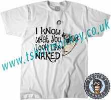 Load image into Gallery viewer, I Know What You Look Like Naked T-Shirt Unisex Mens Kids Ladies