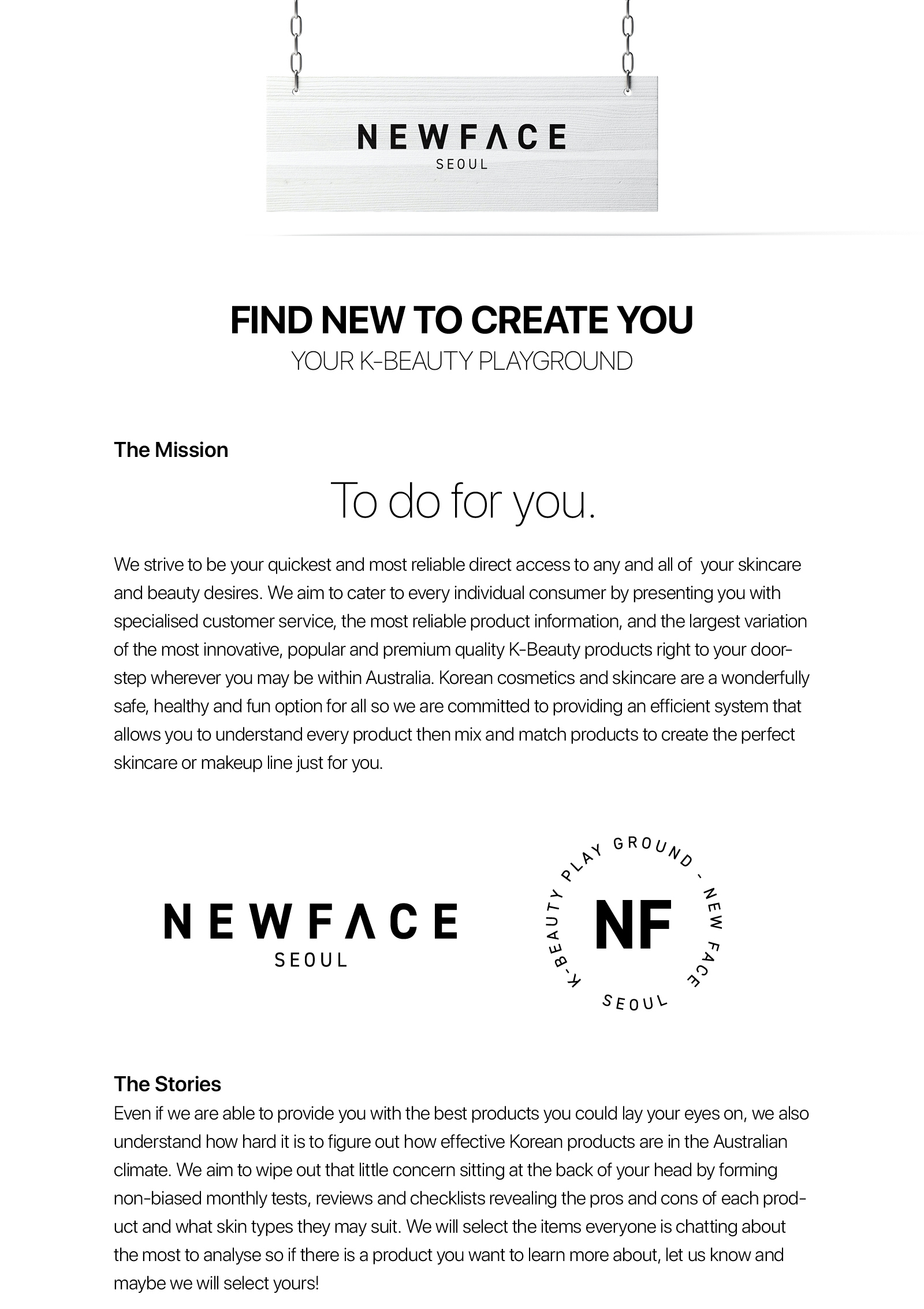 """""""Find New to Create You"""" - Your K-Beauty Playground -  The Mission  To do for you.  We strive to be your quickest and most reliable direct access to any and all of  your skincare and beauty desires. We aim to cater to every individual consumer by presenting you with specialised customer service, the most reliable product information, and the largest variation of the most innovative, popular and premium quality K-Beauty products right to your doorstep wherever you may be within Australia. Korean cosmetics and skincare are a wonderfully safe, healthy and fun option for all so we are committed to providing an efficient system that allows you to understand every product then mix and match products to create the perfect skincare or makeup line just for you.  The Stories  Even if we are able to provide you with the best products you could lay your eyes on, we also understand how hard it is to figure out how effective Korean products are in the Australian climate. We aim to wipe out that little concern sitting at the back of your head by forming non-biased monthly tests, reviews and checklists revealing the pros and cons of each product and what skin types they may suit. We will select the items everyone is chatting about the most to analyse so if there is a product you want to learn more about, let us know and maybe we will select yours!   Real & Reliable We pride ourselves on making sure a dupe will never enter our warehouse, nor your package so we have taken the careful time to curate the best product list and to then create contracts with each chosen brand. This ensures that each time you receive a package from us, you can smile brightly with comfort knowing that your products are authentic and come directly from the creators untouched.   Once in a Lifetime Delivery  With our base of operations located in Brisbane QLD, all of our products and packages are carefully managed in our own warehouse by our devoted staff. We guarantee that all deliveries will be handled with """