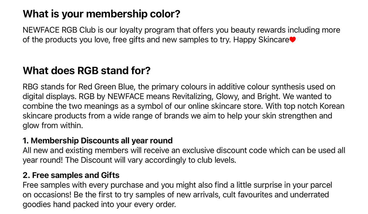 NEWFACE RGB Club is our loyalty program that offers you beauty rewards including more of the products you love, free gifts and new samples to try. Happy Skincare~  What does RGB stand for? RBG stands for Red Green Blue, the primary colours in additive colour synthesis used on digital displays.  RGB by NEWFACE means Revitalizing, Glowy, and Bright. We wanted to combine the two meanings as a symbol of our online skincare store. With top notch Korean skincare products from a wide range of brands we aim to help your skin strengthen and glow from within.