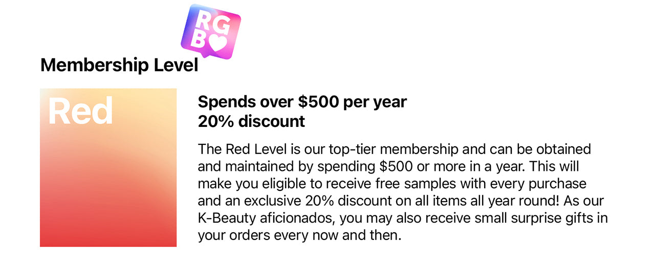 RED Membership Spends over $500 per year 20% discount  The Red Level is our top-tier membership and can be obtained and maintained by spending $500 or more in a year. This will make you eligible to receive free samples with every purchase and an exclusive 20% discount on all items all year round! As our K-Beauty aficionados, you may also receive small surprise gifts in your orders every now and then~